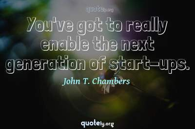 Photo Quote of You've got to really enable the next generation of start-ups.