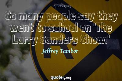 Photo Quote of So many people say they went to school on 'The Larry Sanders Show.'