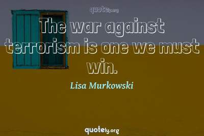 Photo Quote of The war against terrorism is one we must win.