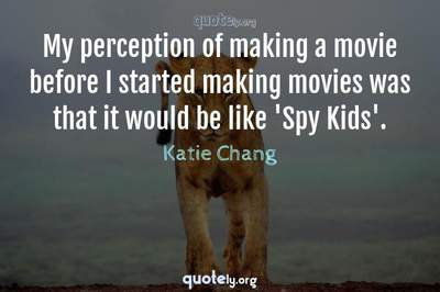 Photo Quote of My perception of making a movie before I started making movies was that it would be like 'Spy Kids'.