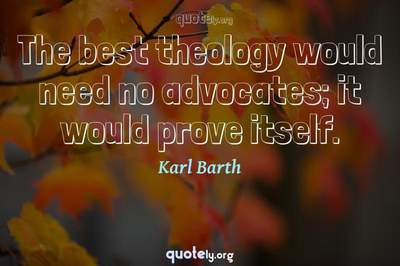 Photo Quote of The best theology would need no advocates; it would prove itself.