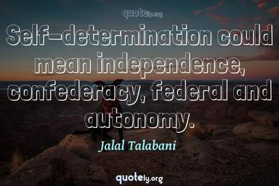Photo Quote of Self-determination could mean independence, confederacy, federal and autonomy.