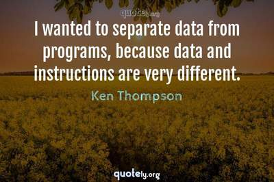 Photo Quote of I wanted to separate data from programs, because data and instructions are very different.