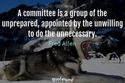 Photo Quote of A committee is a group of the unprepared, appointed by the unwilling to do the unnecessary.