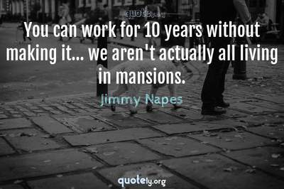 Photo Quote of You can work for 10 years without making it... we aren't actually all living in mansions.