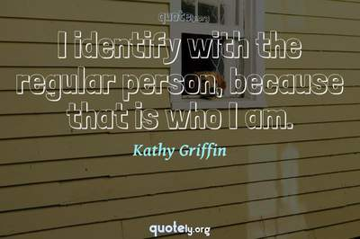 Photo Quote of I identify with the regular person, because that is who I am.