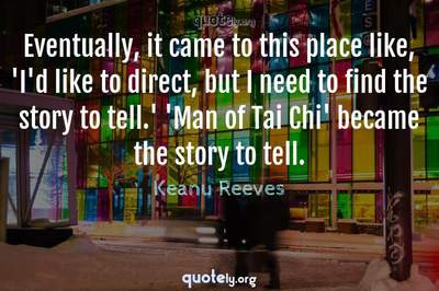 Photo Quote of Eventually, it came to this place like, 'I'd like to direct, but I need to find the story to tell.' 'Man of Tai Chi' became the story to tell.