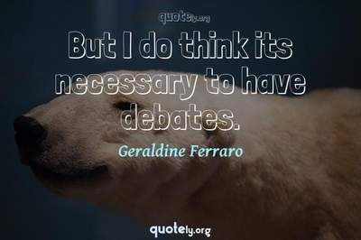 Photo Quote of But I do think its necessary to have debates.