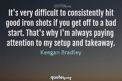 Photo Quote of It's very difficult to consistently hit good iron shots if you get off to a bad start. That's why I'm always paying attention to my setup and takeaway.