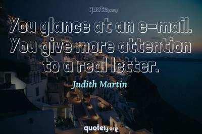 Photo Quote of You glance at an e-mail. You give more attention to a real letter.