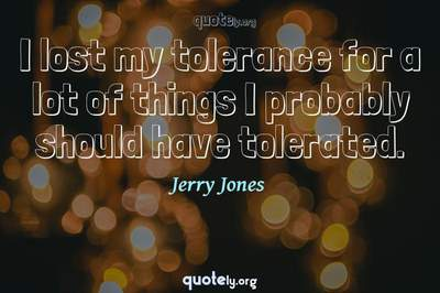 Photo Quote of I lost my tolerance for a lot of things I probably should have tolerated.