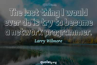 Photo Quote of The last thing I would ever do is try to become a network programmer.