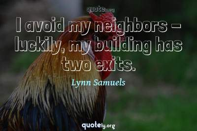 Photo Quote of I avoid my neighbors - luckily, my building has two exits.
