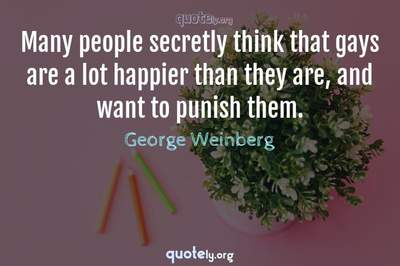 Photo Quote of Many people secretly think that gays are a lot happier than they are, and want to punish them.