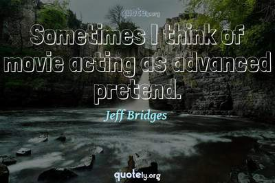 Photo Quote of Sometimes I think of movie acting as advanced pretend.