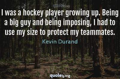 Photo Quote of I was a hockey player growing up. Being a big guy and being imposing, I had to use my size to protect my teammates.