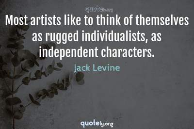 Photo Quote of Most artists like to think of themselves as rugged individualists, as independent characters.