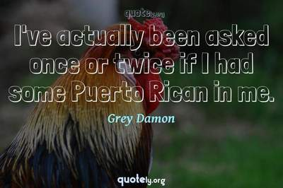 Photo Quote of I've actually been asked once or twice if I had some Puerto Rican in me.