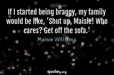 Photo Quote of If I started being braggy, my family would be like, 'Shut up, Maisie! Who cares? Get off the sofa.'