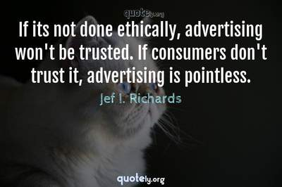 Photo Quote of If its not done ethically, advertising won't be trusted. If consumers don't trust it, advertising is pointless.