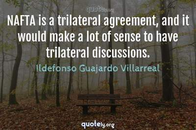 Photo Quote of NAFTA is a trilateral agreement, and it would make a lot of sense to have trilateral discussions.
