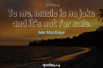 Photo Quote of To me, music is no joke and it's not for sale.