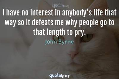 Photo Quote of I have no interest in anybody's life that way so it defeats me why people go to that length to pry.