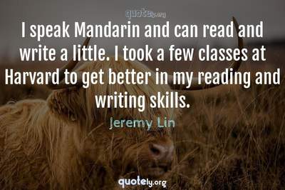 Photo Quote of I speak Mandarin and can read and write a little. I took a few classes at Harvard to get better in my reading and writing skills.