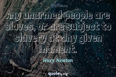 Photo Quote of Any unarmed people are slaves, or are subject to slavery at any given moment.