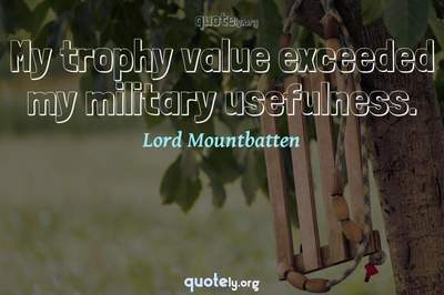 Photo Quote of My trophy value exceeded my military usefulness.