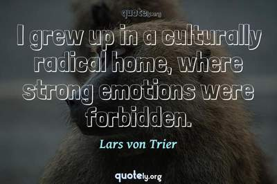 Photo Quote of I grew up in a culturally radical home, where strong emotions were forbidden.