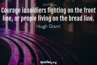 Photo Quote of Courage is soldiers fighting on the front line, or people living on the bread line.