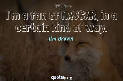 Photo Quote of I'm a fan of NASCAR, in a certain kind of way.