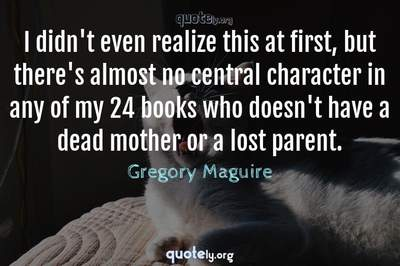 Photo Quote of I didn't even realize this at first, but there's almost no central character in any of my 24 books who doesn't have a dead mother or a lost parent.