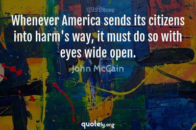 Photo Quote of Whenever America sends its citizens into harm's way, it must do so with eyes wide open.