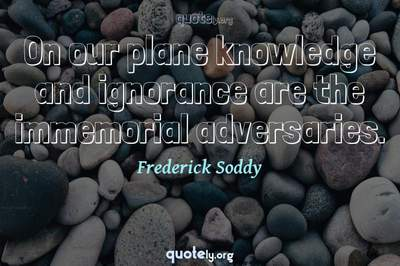 Photo Quote of On our plane knowledge and ignorance are the immemorial adversaries.