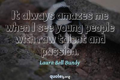 Photo Quote of It always amazes me when I see young people with raw talent and passion.