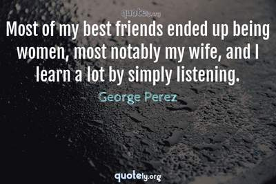 Photo Quote of Most of my best friends ended up being women, most notably my wife, and I learn a lot by simply listening.