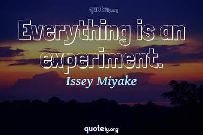 Photo Quote of Everything is an experiment.