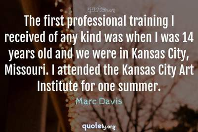 Photo Quote of The first professional training I received of any kind was when I was 14 years old and we were in Kansas City, Missouri. I attended the Kansas City Art Institute for one summer.