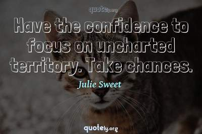 Photo Quote of Have the confidence to focus on uncharted territory. Take chances.