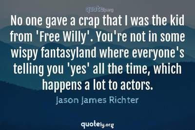 Photo Quote of No one gave a crap that I was the kid from 'Free Willy'. You're not in some wispy fantasyland where everyone's telling you 'yes' all the time, which happens a lot to actors.