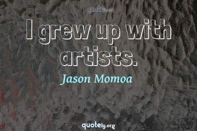 Photo Quote of I grew up with artists.