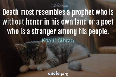 Photo Quote of Death most resembles a prophet who is without honor in his own land or a poet who is a stranger among his people.