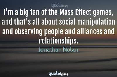 Photo Quote of I'm a big fan of the Mass Effect games, and that's all about social manipulation and observing people and alliances and relationships.
