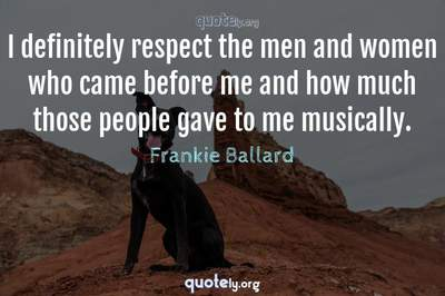 Photo Quote of I definitely respect the men and women who came before me and how much those people gave to me musically.