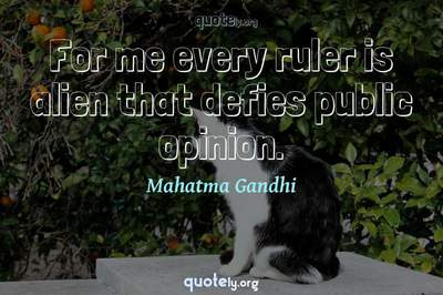 Photo Quote of For me every ruler is alien that defies public opinion.