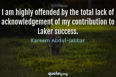 Photo Quote of I am highly offended by the total lack of acknowledgement of my contribution to Laker success.