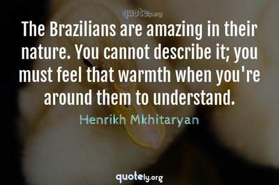 Photo Quote of The Brazilians are amazing in their nature. You cannot describe it; you must feel that warmth when you're around them to understand.