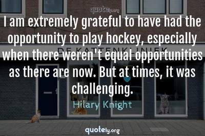 Photo Quote of I am extremely grateful to have had the opportunity to play hockey, especially when there weren't equal opportunities as there are now. But at times, it was challenging.